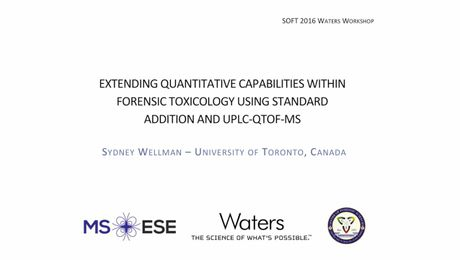 Extending Quantitative Capabilities within Forensic Toxicology Using Standard Addition and UPLC-QTOF-MS presented by Sydney Wellman, Univ of Toronto