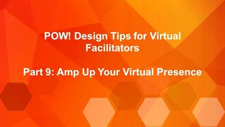 POW: Design Tips for Virtual Facilitators (Part 9): Amp Up Your Vitrual Presense