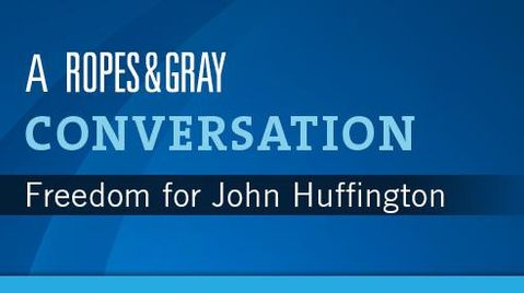A Ropes & Gray conversation: freedom for John Huffington
