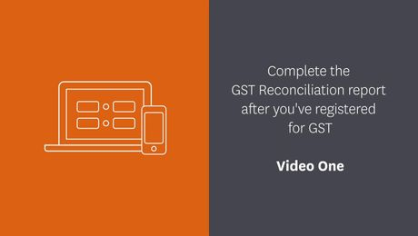 Complete your GST Reconciliation report after you've registered for GST - Video One