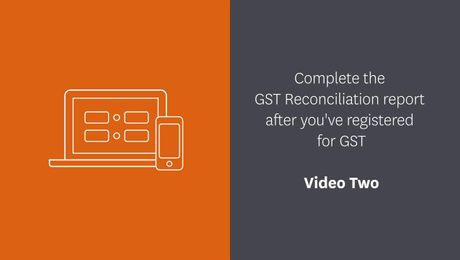 Complete your GST Reconciliation report after you've registered for GST - Video Two