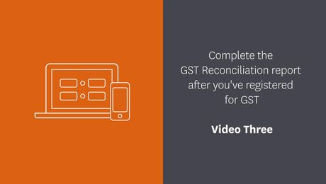Complete your GST Reconciliation report after you've registered for GST - Video Three