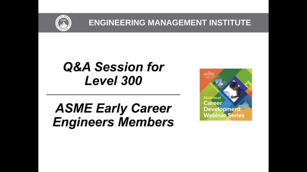 Q&A Session for Level 300 – ASME Early Career Engineers Members