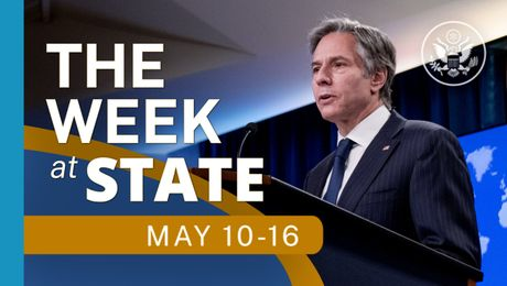 The Week At State • A review of the week's events at the State Department, May 10 - May 16, 2021