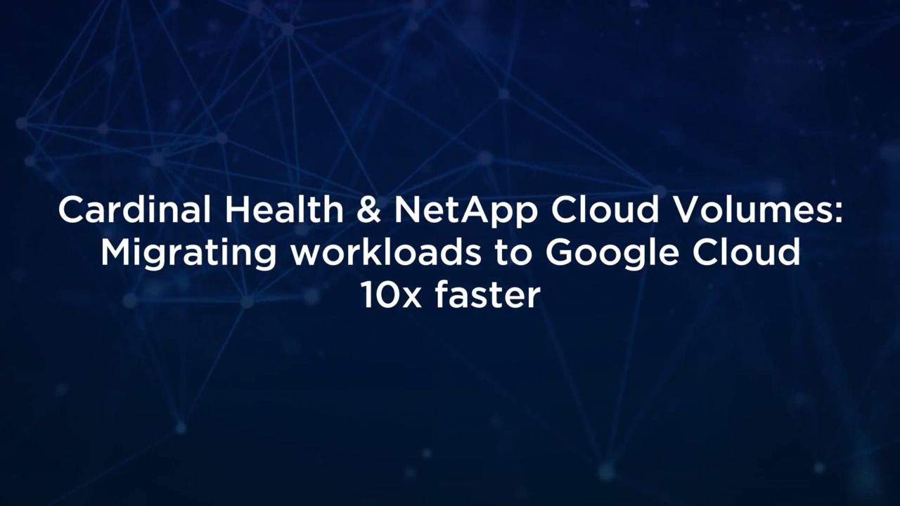 Cardinal Health and NetApp - Migrating Workloads to Google Cloud 10x Faster