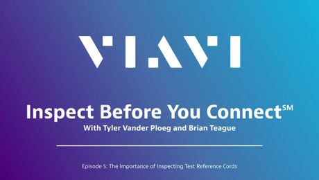 VIAVI Inspect Before You Connect: Episode 5 - The Importance of Inspecting Test Reference Cords