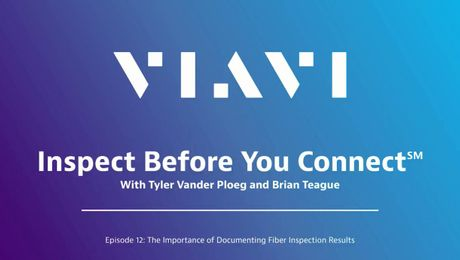 VIAVI Inspect Before You Connect: Episode 12 - The Importance of Documenting Fiber Inspection Results