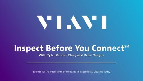VIAVI Inspect Before You Connect: Episode 13 - The Importance of Investing in Inspection and Cleaning Today