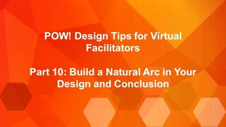 POW: Design Tips for Virtual Facilitators (Part 10): Build a Natural Arc in Your Design and Conclusion