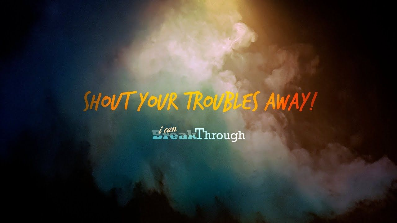 "Shout your troubles away. Say ""I Can BreakThrough!"""