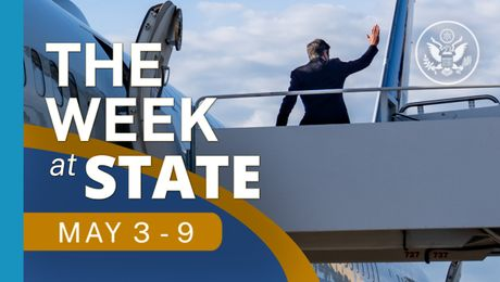 The Week At State • A review of the week's events at the State Department,  May 3 - May 9, 2021