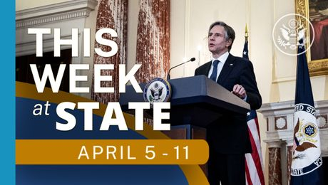 This Week At State • A review of the week's events at the State Department, April 5 - 11